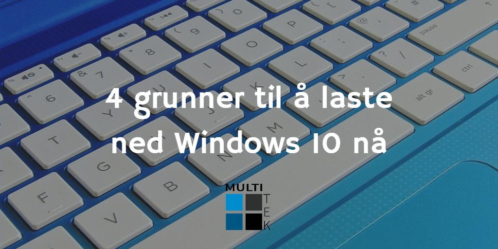 4 grunner til å laste ned Windows 10 nå