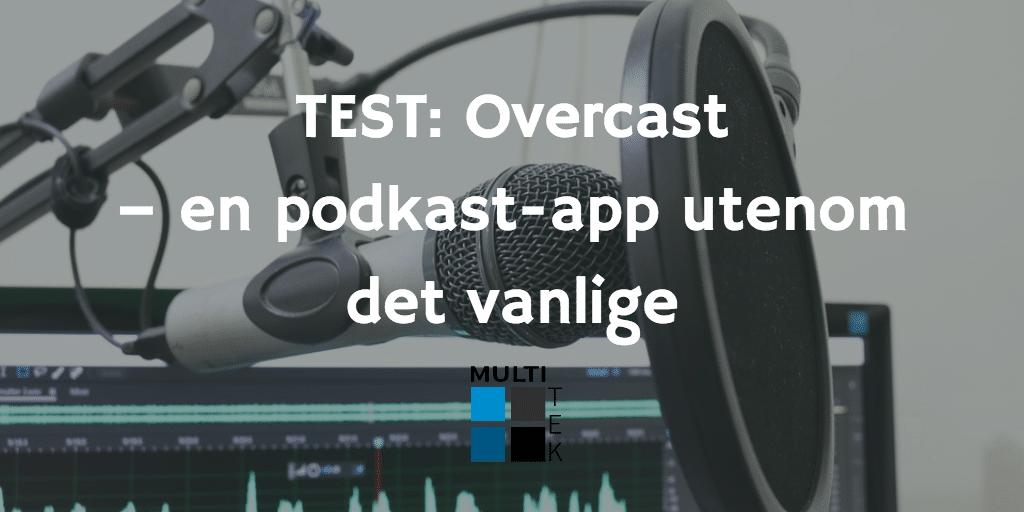 Test: Overcast – en podkast-app utenom det vanlige